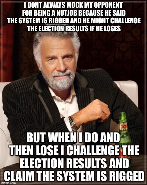 The Most Interesting Man In The World Meme | I DONT ALWAYS MOCK MY OPPONENT FOR BEING A NUTJOB BECAUSE HE SAID THE SYSTEM IS RIGGED AND HE MIGHT CHALLENGE THE ELECTION RESULTS IF HE LOS | image tagged in memes,the most interesting man in the world | made w/ Imgflip meme maker