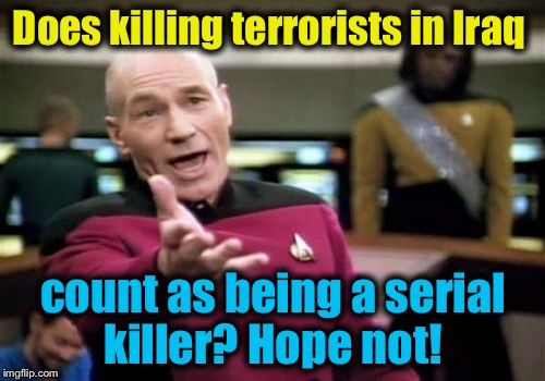 Picard Wtf Meme | Does killing terrorists in Iraq count as being a serial killer? Hope not! | image tagged in memes,picard wtf | made w/ Imgflip meme maker