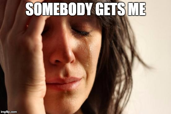 First World Problems Meme | SOMEBODY GETS ME | image tagged in memes,first world problems | made w/ Imgflip meme maker