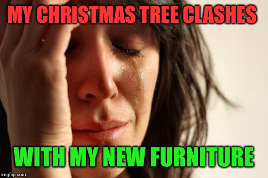 Am I the only one that likes their Christmas decorations to match the wall colors and furniture? | MY CHRISTMAS TREE CLASHES WITH MY NEW FURNITURE | image tagged in memes,first world problems | made w/ Imgflip meme maker