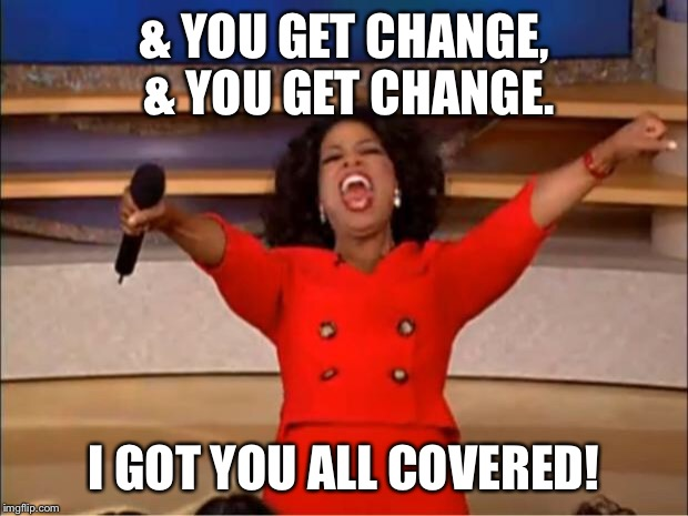Oprah You Get A Meme | & YOU GET CHANGE, & YOU GET CHANGE. I GOT YOU ALL COVERED! | image tagged in memes,oprah you get a | made w/ Imgflip meme maker