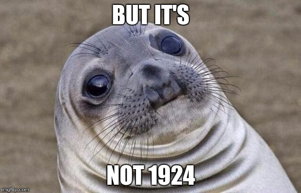 Awkward Moment Sealion Meme | BUT IT'S NOT 1924 | image tagged in memes,awkward moment sealion | made w/ Imgflip meme maker
