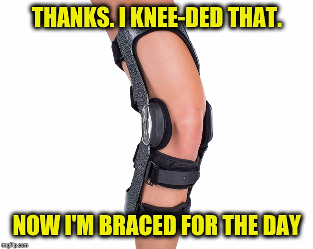 THANKS. I KNEE-DED THAT. NOW I'M BRACED FOR THE DAY | made w/ Imgflip meme maker