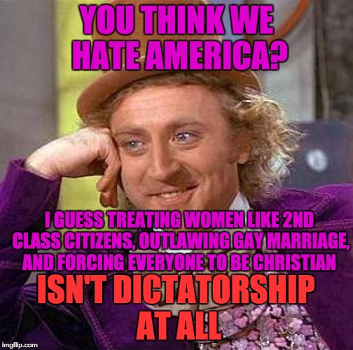 Creepy Condescending Wonka Meme | YOU THINK WE HATE AMERICA? I GUESS TREATING WOMEN LIKE 2ND CLASS CITIZENS, OUTLAWING GAY MARRIAGE, AND FORCING EVERYONE TO BE CHRISTIAN ISN' | image tagged in memes,creepy condescending wonka | made w/ Imgflip meme maker