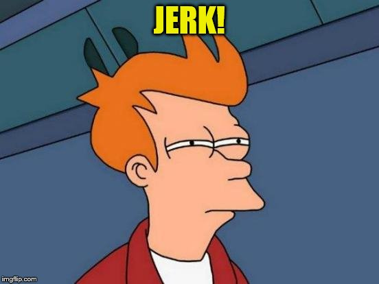 Futurama Fry Meme | JERK! | image tagged in memes,futurama fry | made w/ Imgflip meme maker