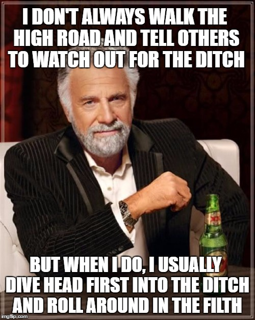 The Most Interesting Man In The World Meme | I DON'T ALWAYS WALK THE HIGH ROAD AND TELL OTHERS TO WATCH OUT FOR THE DITCH BUT WHEN I DO, I USUALLY DIVE HEAD FIRST INTO THE DITCH AND ROL | image tagged in memes,the most interesting man in the world | made w/ Imgflip meme maker