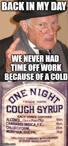 Life was better in the old days | BACK IN MY DAY WE NEVER HAD TIME OFF WORK BECAUSE OF A COLD | image tagged in memes,cough,drugs | made w/ Imgflip meme maker
