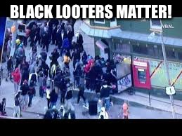 BLACK LOOTERS MATTER! | made w/ Imgflip meme maker