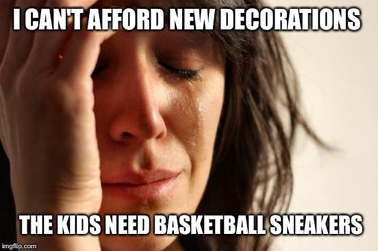 First World Problems Meme | I CAN'T AFFORD NEW DECORATIONS THE KIDS NEED BASKETBALL SNEAKERS | image tagged in memes,first world problems | made w/ Imgflip meme maker