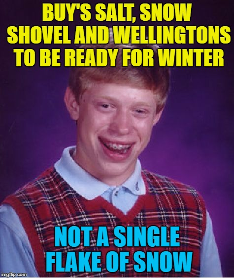 Bad Luck Brian Meme | BUY'S SALT, SNOW SHOVEL AND WELLINGTONS TO BE READY FOR WINTER NOT A SINGLE FLAKE OF SNOW | image tagged in memes,bad luck brian | made w/ Imgflip meme maker