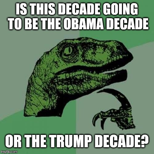 80's=reagan, 90's=clinton, and 00's= bush..... which president will be this decade? | IS THIS DECADE GOING TO BE THE OBAMA DECADE OR THE TRUMP DECADE? | image tagged in memes,philosoraptor,obama,trump,2010's | made w/ Imgflip meme maker