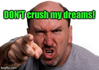 Angry White Man | DON'T crush my dreams! | image tagged in angry white man | made w/ Imgflip meme maker