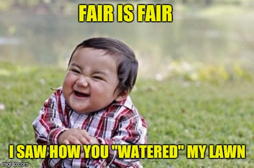 "Evil Toddler Meme | FAIR IS FAIR I SAW HOW YOU ""WATERED"" MY LAWN 