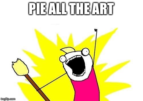 X All The Y Meme | PIE ALL THE ART | image tagged in memes,x all the y | made w/ Imgflip meme maker