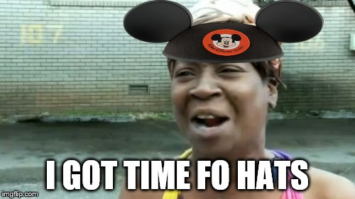 Aint Nobody Got Time For That Meme | I GOT TIME FO HATS | image tagged in memes,aint nobody got time for that | made w/ Imgflip meme maker