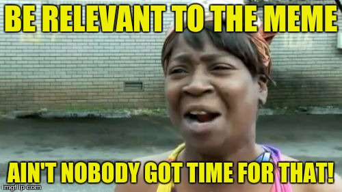 Aint Nobody Got Time For That Meme | BE RELEVANT TO THE MEME AIN'T NOBODY GOT TIME FOR THAT! | image tagged in memes,aint nobody got time for that | made w/ Imgflip meme maker