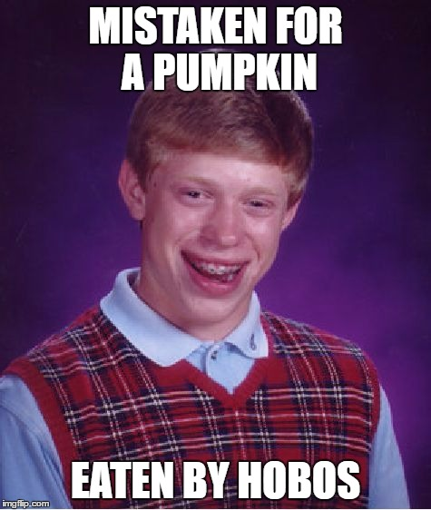 Bad Luck Brian Meme | MISTAKEN FOR A PUMPKIN EATEN BY HOBOS | image tagged in memes,bad luck brian | made w/ Imgflip meme maker