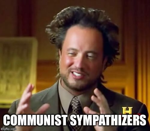 Ancient Aliens Meme | COMMUNIST SYMPATHIZERS | image tagged in memes,ancient aliens | made w/ Imgflip meme maker