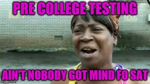 Save sweet! | PRE COLLEGE TESTING AIN'T NOBODY GOT MIND FO SAT | image tagged in memes,aint nobody got time for that,save sweet,freestyle | made w/ Imgflip meme maker