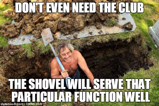 DON'T EVEN NEED THE CLUB THE SHOVEL WILL SERVE THAT PARTICULAR FUNCTION WELL | made w/ Imgflip meme maker