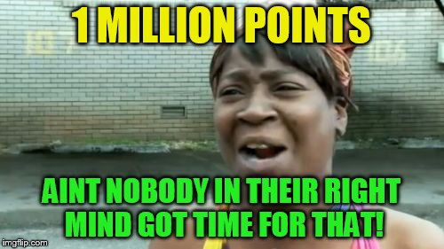 Aint Nobody Got Time For That Meme | 1 MILLION POINTS AINT NOBODY IN THEIR RIGHT MIND GOT TIME FOR THAT! | image tagged in memes,aint nobody got time for that | made w/ Imgflip meme maker
