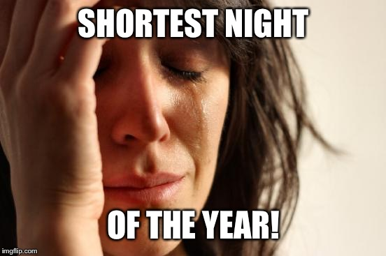 First World Problems Meme | SHORTEST NIGHT OF THE YEAR! | image tagged in memes,first world problems | made w/ Imgflip meme maker