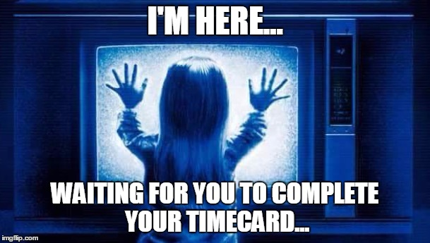I'M HERE... WAITING FOR YOU TO COMPLETE YOUR TIMECARD... | image tagged in poltergeist | made w/ Imgflip meme maker