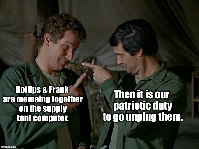 Hotlips & Frank are memeing together on the supply tent computer. Then it is our patriotic duty to go unplug them. | image tagged in memes,hotlips,frank burns,memeing,supply tent,unplug | made w/ Imgflip meme maker