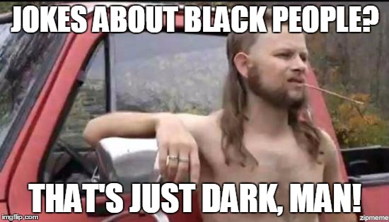 almost politically correct redneck | JOKES ABOUT BLACK PEOPLE? THAT'S JUST DARK, MAN! | image tagged in almost politically correct redneck,memes,black lives matter,dark humor | made w/ Imgflip meme maker