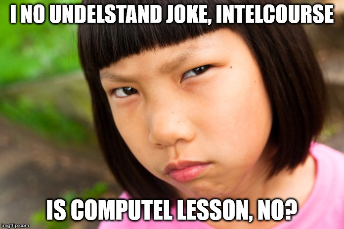 Angry Chinese Girl | I NO UNDELSTAND JOKE, INTELCOURSE IS COMPUTEL LESSON, NO? | image tagged in angry chinese girl | made w/ Imgflip meme maker