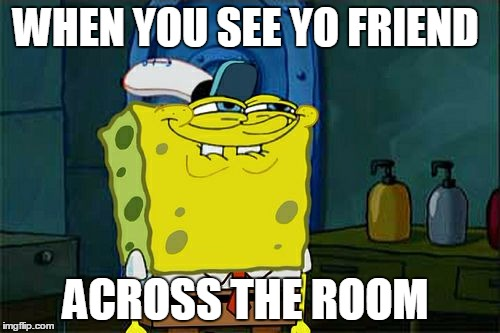 Dont You Squidward Meme | WHEN YOU SEE YO FRIEND ACROSS THE ROOM | image tagged in memes,dont you squidward | made w/ Imgflip meme maker