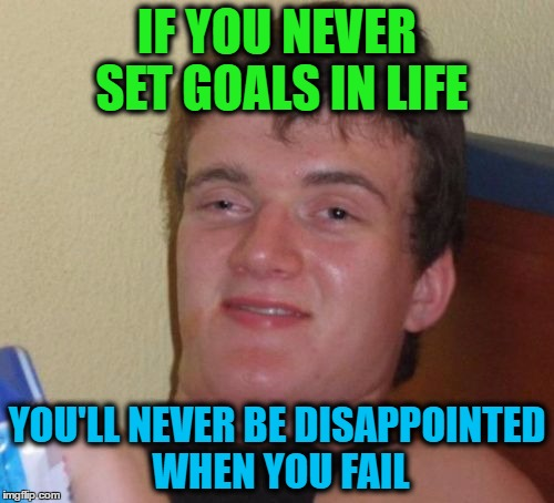 10 Guy Meme |  IF YOU NEVER SET GOALS IN LIFE; YOU'LL NEVER BE DISAPPOINTED WHEN YOU FAIL | image tagged in memes,10 guy | made w/ Imgflip meme maker