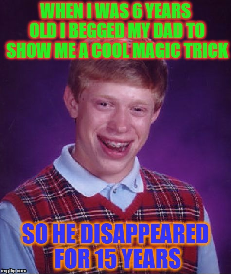 Bad Luck Brian Meme | WHEN I WAS 6 YEARS OLD I BEGGED MY DAD TO SHOW ME A COOL MAGIC TRICK SO HE DISAPPEARED FOR 15 YEARS | image tagged in memes,bad luck brian | made w/ Imgflip meme maker