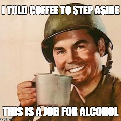Coffee Soldier | I TOLD COFFEE TO STEP ASIDE THIS IS A JOB FOR ALCOHOL | image tagged in coffee soldier | made w/ Imgflip meme maker