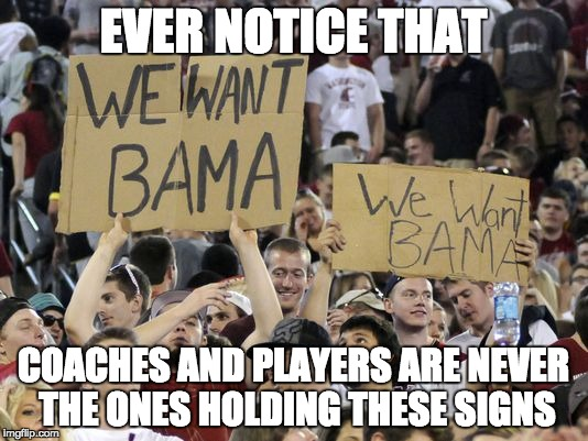 You want Bama? ... uh, no ... no you don't. | EVER NOTICE THAT COACHES AND PLAYERS ARE NEVER THE ONES HOLDING THESE SIGNS | image tagged in football,college football,alabama football,crimson tide | made w/ Imgflip meme maker