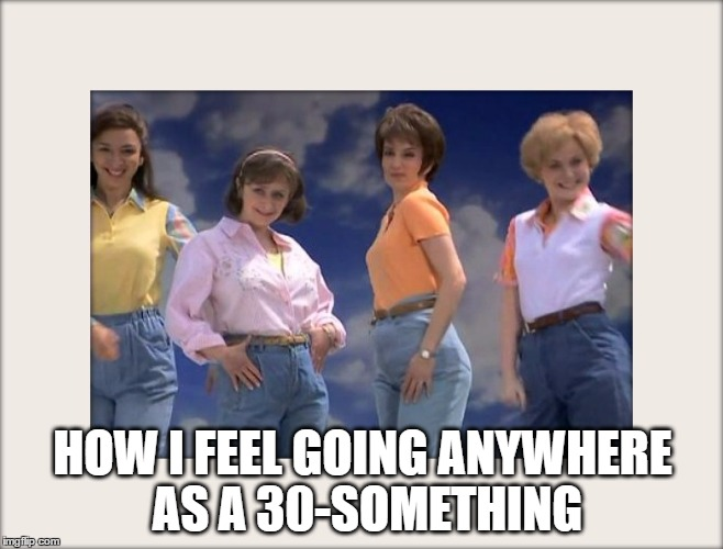30-something | HOW I FEEL GOING ANYWHERE AS A 30-SOMETHING | image tagged in 30-something,mom jeans | made w/ Imgflip meme maker