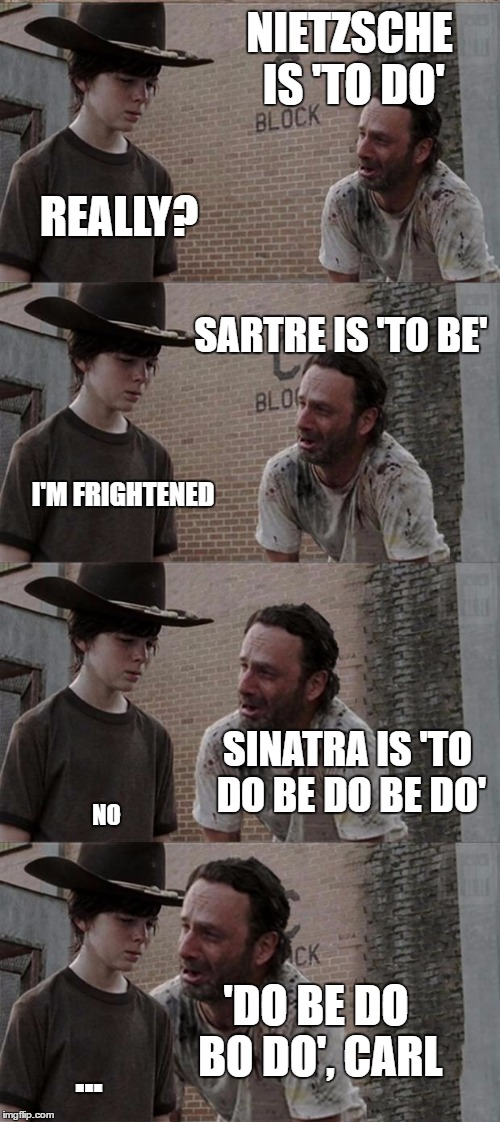 Oldies are the goldies | NIETZSCHE IS 'TO DO' REALLY? SARTRE IS 'TO BE' I'M FRIGHTENED SINATRA IS 'TO DO BE DO BE DO' NO 'DO BE DO BO DO', CARL ... | image tagged in memes,rick and carl long | made w/ Imgflip meme maker