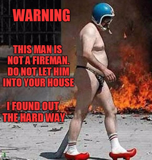 WARNING THIS MAN IS NOT A FIREMAN. DO NOT LET HIM INTO YOUR HOUSE I FOUND OUT THE HARD WAY | made w/ Imgflip meme maker