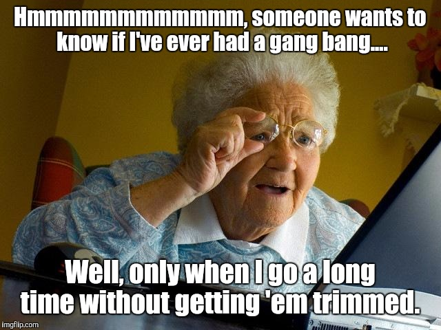 Grandma Finds The Internet Meme | Hmmmmmmmmmmmm, someone wants to know if I've ever had a gang bang.... Well, only when I go a long time without getting 'em trimmed. | image tagged in memes,grandma finds the internet | made w/ Imgflip meme maker