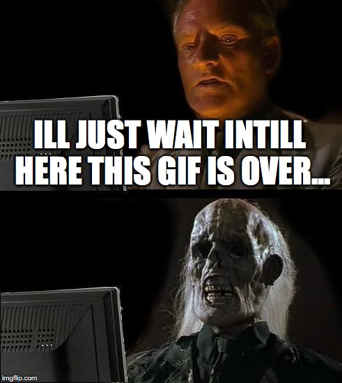 ILL JUST WAIT INTILL HERE THIS GIF IS OVER... | image tagged in memes,ill just wait here | made w/ Imgflip meme maker