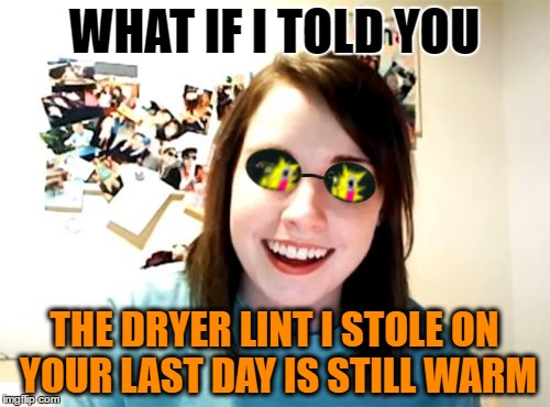 WHAT IF I TOLD YOU THE DRYER LINT I STOLE ON YOUR LAST DAY IS STILL WARM | made w/ Imgflip meme maker