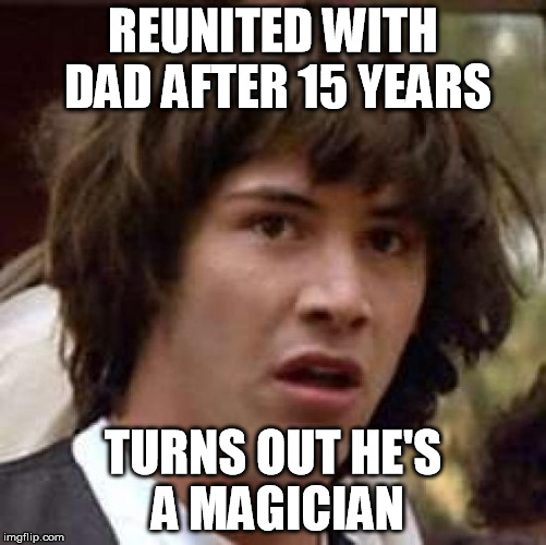 Conspiracy Keanu Meme | REUNITED WITH DAD AFTER 15 YEARS TURNS OUT HE'S A MAGICIAN | image tagged in memes,conspiracy keanu | made w/ Imgflip meme maker