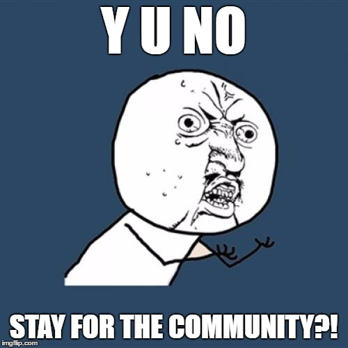 Y U No Meme | Y U NO STAY FOR THE COMMUNITY?! | image tagged in memes,y u no | made w/ Imgflip meme maker