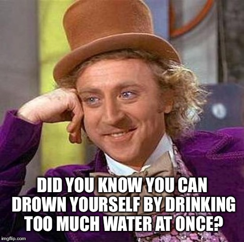Creepy Condescending Wonka Meme | DID YOU KNOW YOU CAN DROWN YOURSELF BY DRINKING TOO MUCH WATER AT ONCE? | image tagged in memes,creepy condescending wonka | made w/ Imgflip meme maker