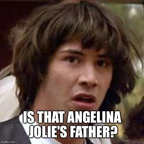 Conspiracy Keanu Meme | IS THAT ANGELINA JOLIE'S FATHER? | image tagged in memes,conspiracy keanu | made w/ Imgflip meme maker
