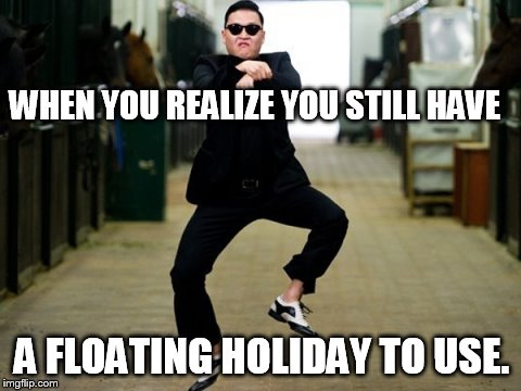 Psy Horse Dance Meme | WHEN YOU REALIZE YOU STILL HAVE A FLOATING HOLIDAY TO USE. | image tagged in memes,psy horse dance | made w/ Imgflip meme maker