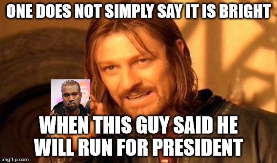 One Does Not Simply Meme | ONE DOES NOT SIMPLY SAY IT IS BRIGHT WHEN THIS GUY SAID HE WILL RUN FOR PRESIDENT | image tagged in memes,one does not simply | made w/ Imgflip meme maker