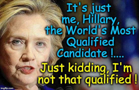 It's just me, Hillary, the World's Most Qualified Candidate !.... Just kidding, I'm not that qualified ! | made w/ Imgflip meme maker