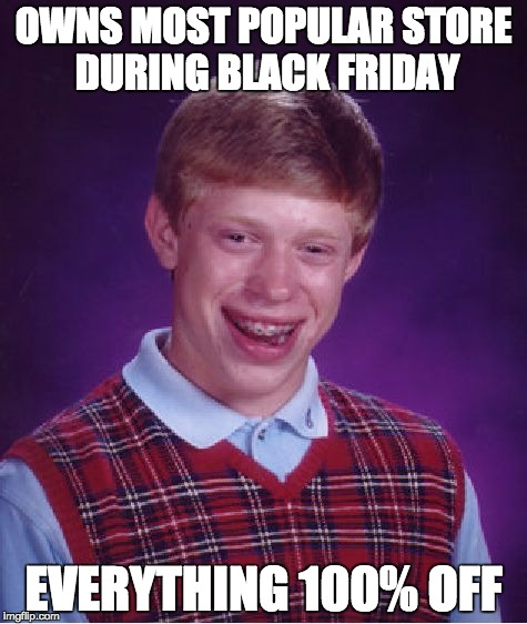 Bad Luck Brian Meme | OWNS MOST POPULAR STORE DURING BLACK FRIDAY EVERYTHING 100% OFF | image tagged in memes,bad luck brian | made w/ Imgflip meme maker