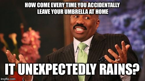 Steve Harvey Meme | HOW COME EVERY TIME YOU ACCIDENTALLY LEAVE YOUR UMBRELLA AT HOME IT UNEXPECTEDLY RAINS? | image tagged in memes,steve harvey | made w/ Imgflip meme maker